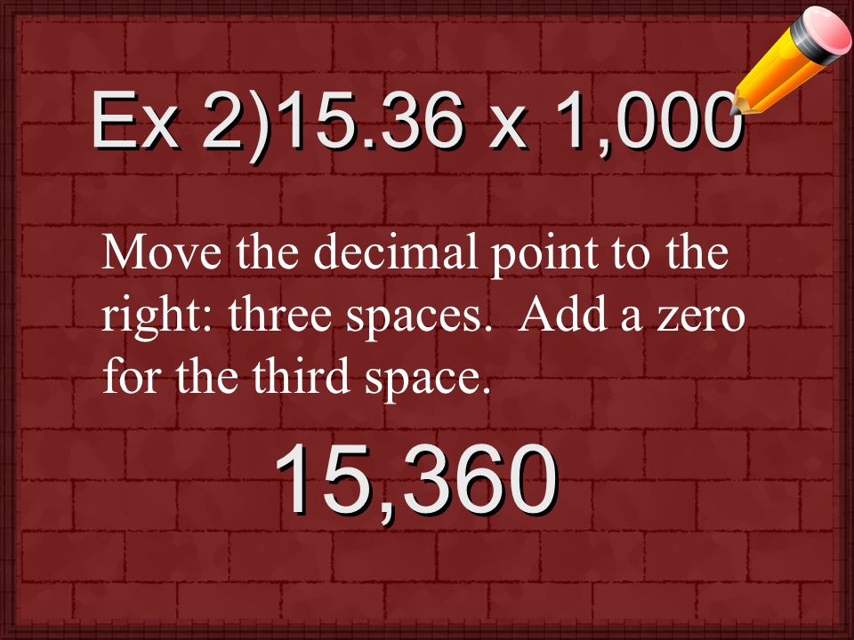Ex 2)15.36 x 1,000 Move the decimal point to the right: three spaces.