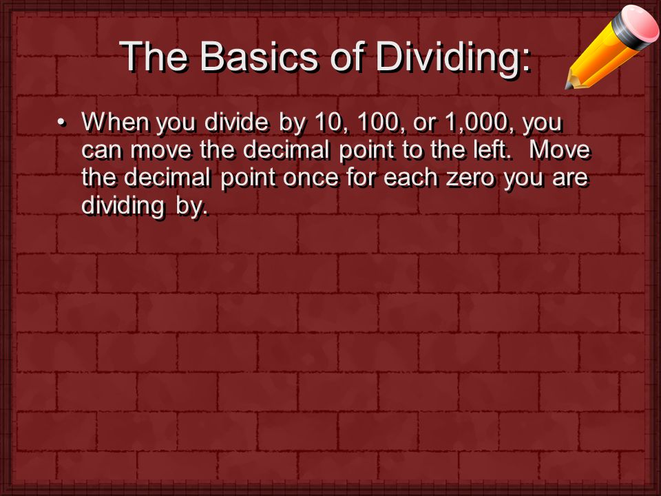 The Basics of Dividing: When you divide by 10, 100, or 1,000, you can move the decimal point to the left.