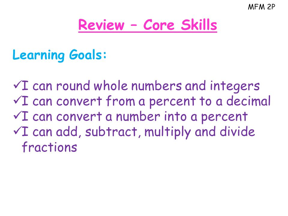 MFM 2P Review – Core Skills Learning Goals: I can round whole numbers and integers I can convert from a percent to a decimal I can convert a number into a percent I can add, subtract, multiply and divide fractions