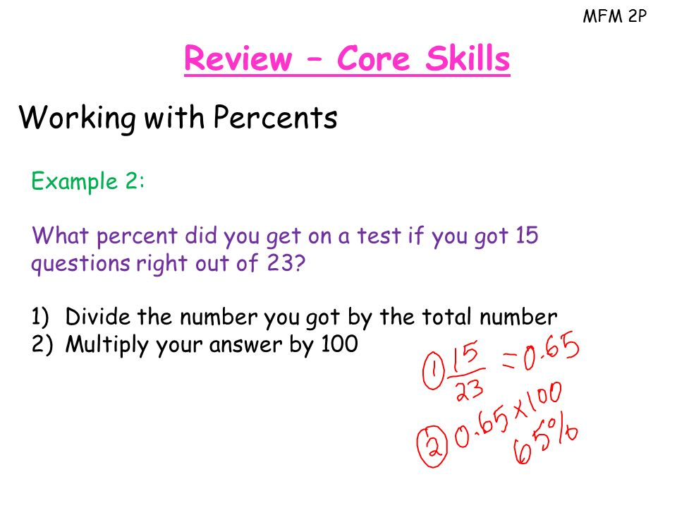 MFM 2P Review – Core Skills Working with Percents Example 2: What percent did you get on a test if you got 15 questions right out of 23.