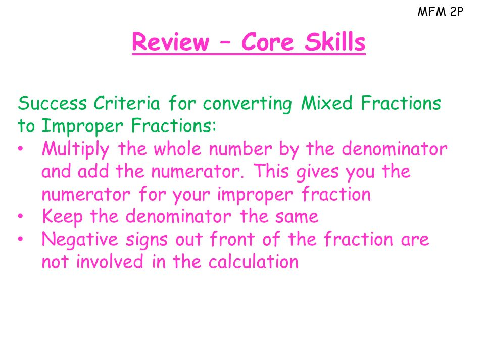 MFM 2P Review – Core Skills Success Criteria for converting Mixed Fractions to Improper Fractions: Multiply the whole number by the denominator and add the numerator.