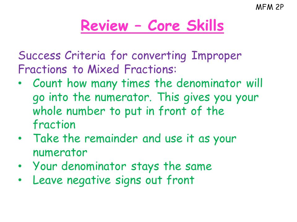 MFM 2P Review – Core Skills Success Criteria for converting Improper Fractions to Mixed Fractions: Count how many times the denominator will go into the numerator.