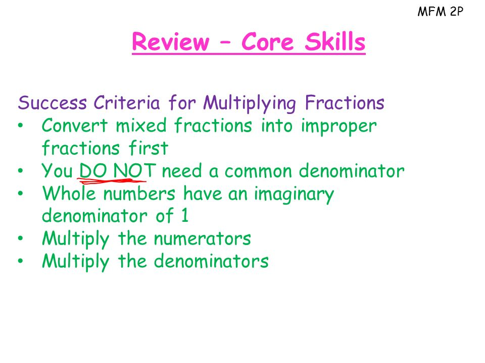 MFM 2P Review – Core Skills Success Criteria for Multiplying Fractions Convert mixed fractions into improper fractions first You DO NOT need a common denominator Whole numbers have an imaginary denominator of 1 Multiply the numerators Multiply the denominators