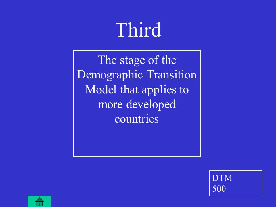 The stage of the Demographic Transition Model that applies to more developed countries Third DTM 500