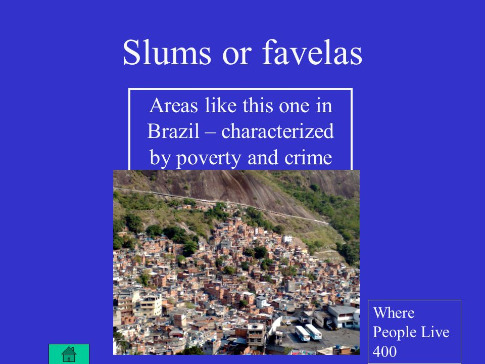 Areas like this one in Brazil – characterized by poverty and crime Slums or favelas Where People Live 400