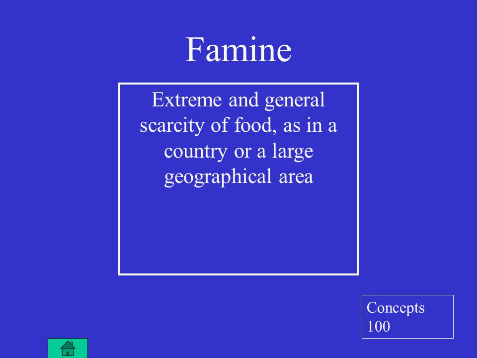 Famine Extreme and general scarcity of food, as in a country or a large geographical area Concepts 100
