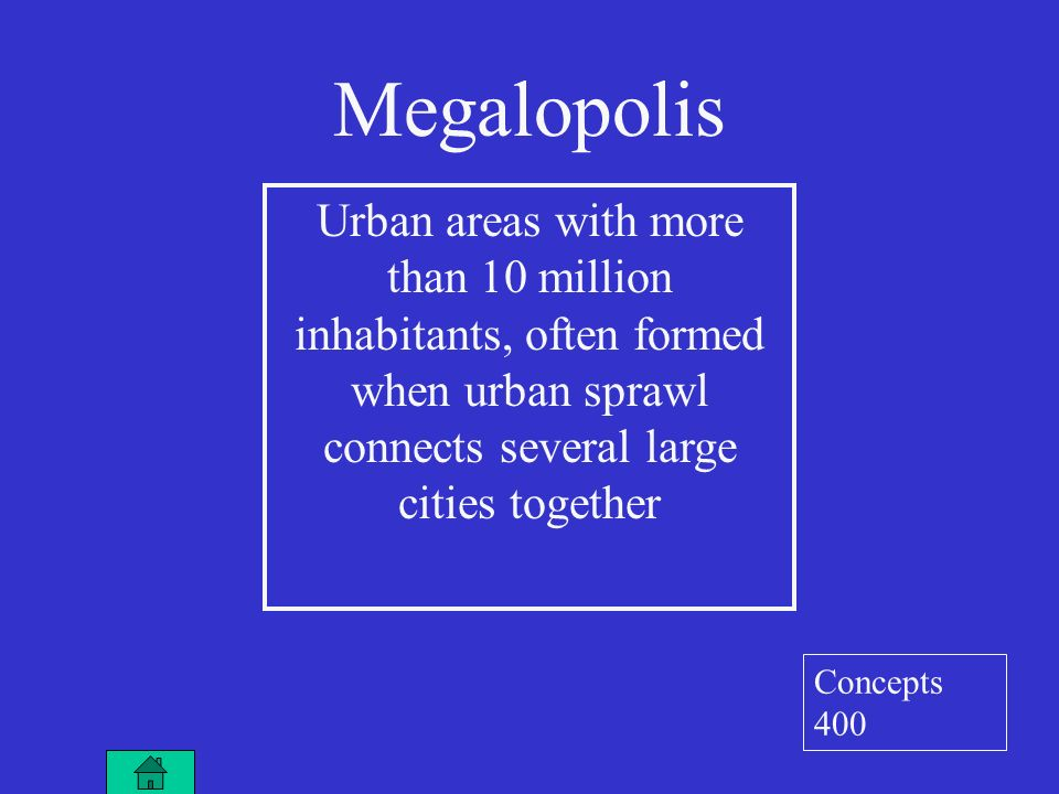 Megalopolis Urban areas with more than 10 million inhabitants, often formed when urban sprawl connects several large cities together Concepts 400