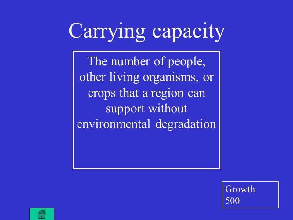 Carrying capacity The number of people, other living organisms, or crops that a region can support without environmental degradation Growth 500