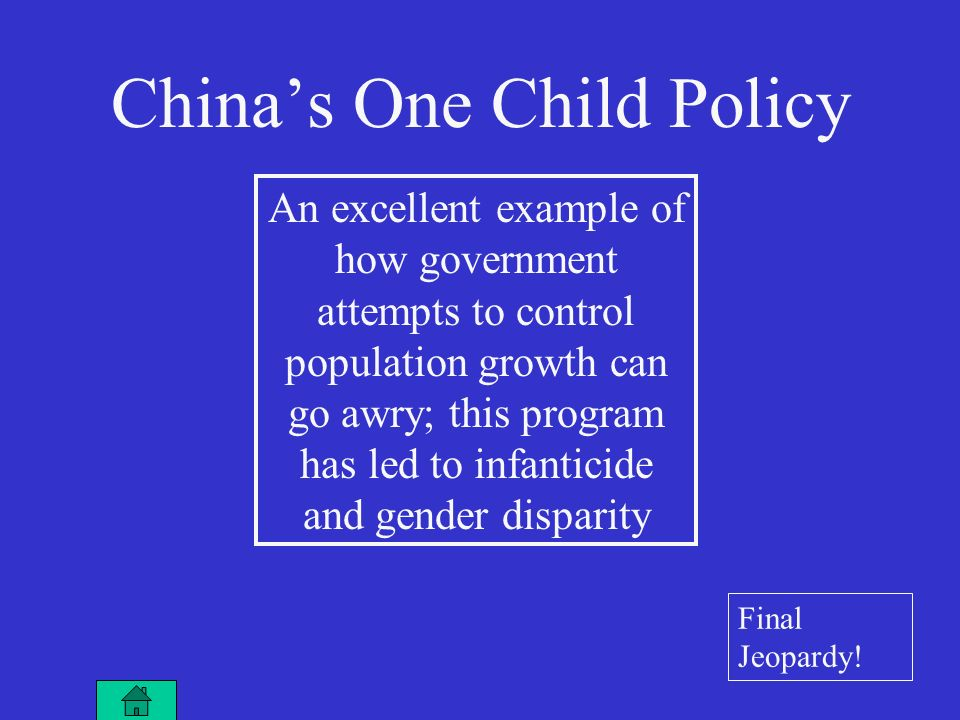 An excellent example of how government attempts to control population growth can go awry; this program has led to infanticide and gender disparity China's One Child Policy Final Jeopardy!