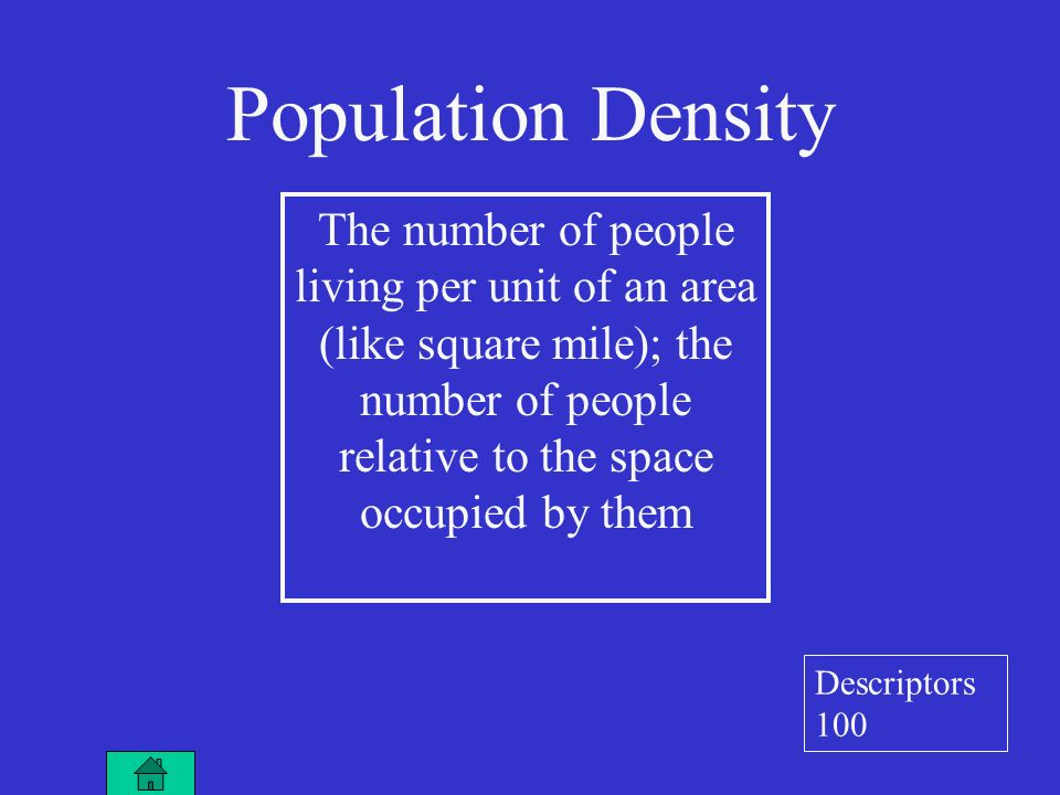 The number of people living per unit of an area (like square mile); the number of people relative to the space occupied by them Population Density Descriptors 100