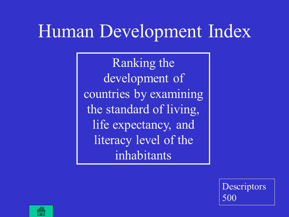 Ranking the development of countries by examining the standard of living, life expectancy, and literacy level of the inhabitants Human Development Index Descriptors 500