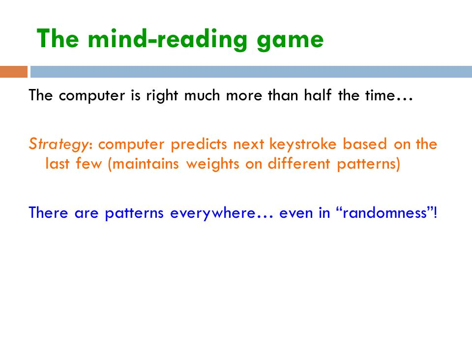 The mind-reading game The computer is right much more than half the time… Strategy: computer predicts next keystroke based on the last few (maintains weights on different patterns) There are patterns everywhere… even in randomness !