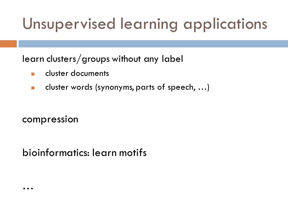 Unsupervised learning applications learn clusters/groups without any label cluster documents cluster words (synonyms, parts of speech, …) compression bioinformatics: learn motifs …