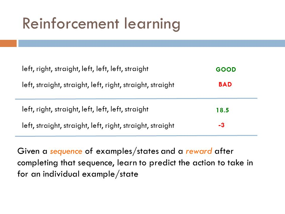 Reinforcement learning left, right, straight, left, left, left, straight left, straight, straight, left, right, straight, straight GOOD BAD left, right, straight, left, left, left, straight left, straight, straight, left, right, straight, straight 18.5 -3 Given a sequence of examples/states and a reward after completing that sequence, learn to predict the action to take in for an individual example/state