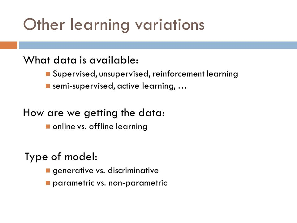 Other learning variations What data is available: Supervised, unsupervised, reinforcement learning semi-supervised, active learning, … How are we getting the data: online vs.