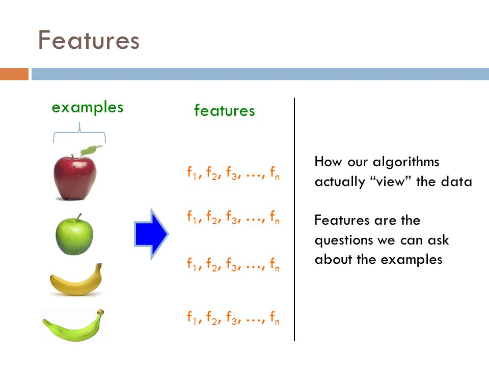 Features examples f 1, f 2, f 3, …, f n features f 1, f 2, f 3, …, f n How our algorithms actually view the data Features are the questions we can ask about the examples