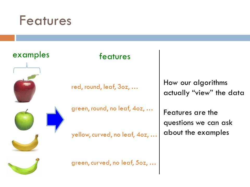 Features examples red, round, leaf, 3oz, … features How our algorithms actually view the data Features are the questions we can ask about the examples green, round, no leaf, 4oz, … yellow, curved, no leaf, 4oz, … green, curved, no leaf, 5oz, …