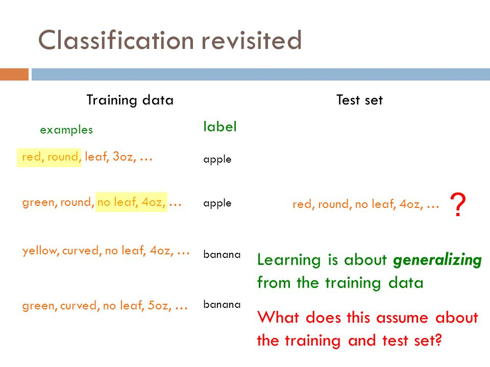 Classification revisited red, round, leaf, 3oz, … green, round, no leaf, 4oz, … yellow, curved, no leaf, 4oz, … green, curved, no leaf, 5oz, … label apple banana examples Training data red, round, no leaf, 4oz, … .