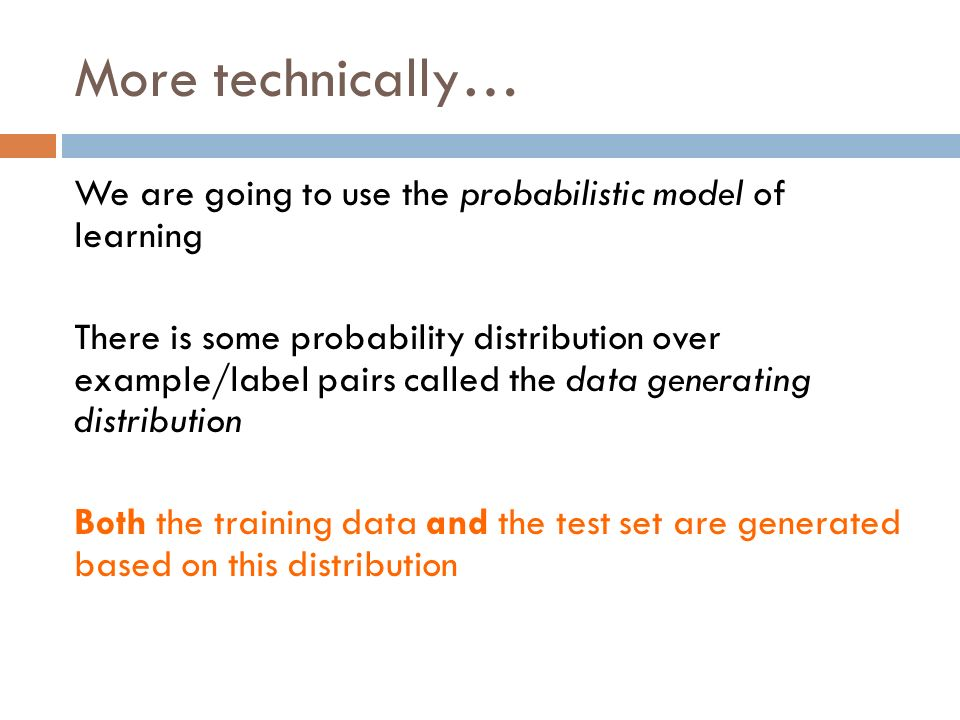 More technically… We are going to use the probabilistic model of learning There is some probability distribution over example/label pairs called the data generating distribution Both the training data and the test set are generated based on this distribution