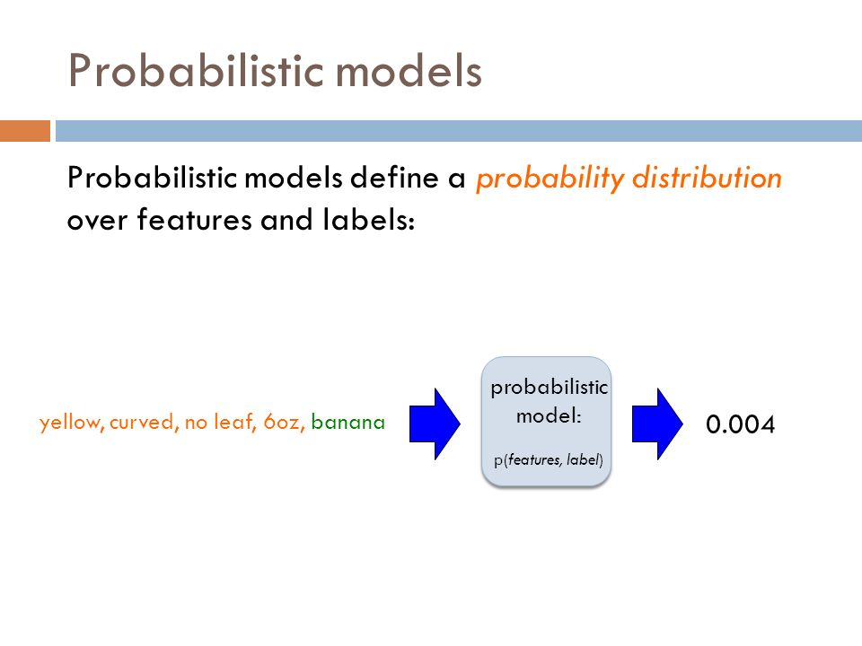 Probabilistic models Probabilistic models define a probability distribution over features and labels: probabilistic model: p(features, label) yellow, curved, no leaf, 6oz, banana 0.004