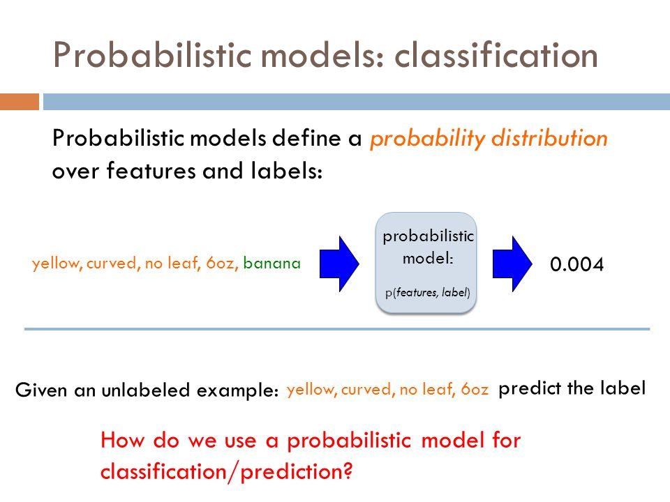 Probabilistic models: classification Probabilistic models define a probability distribution over features and labels: probabilistic model: p(features, label) yellow, curved, no leaf, 6oz, banana 0.004 How do we use a probabilistic model for classification/prediction.