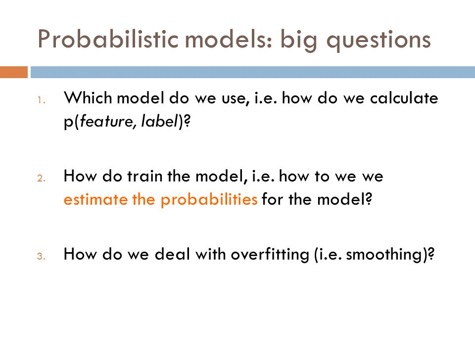 Probabilistic models: big questions 1. Which model do we use, i.e.