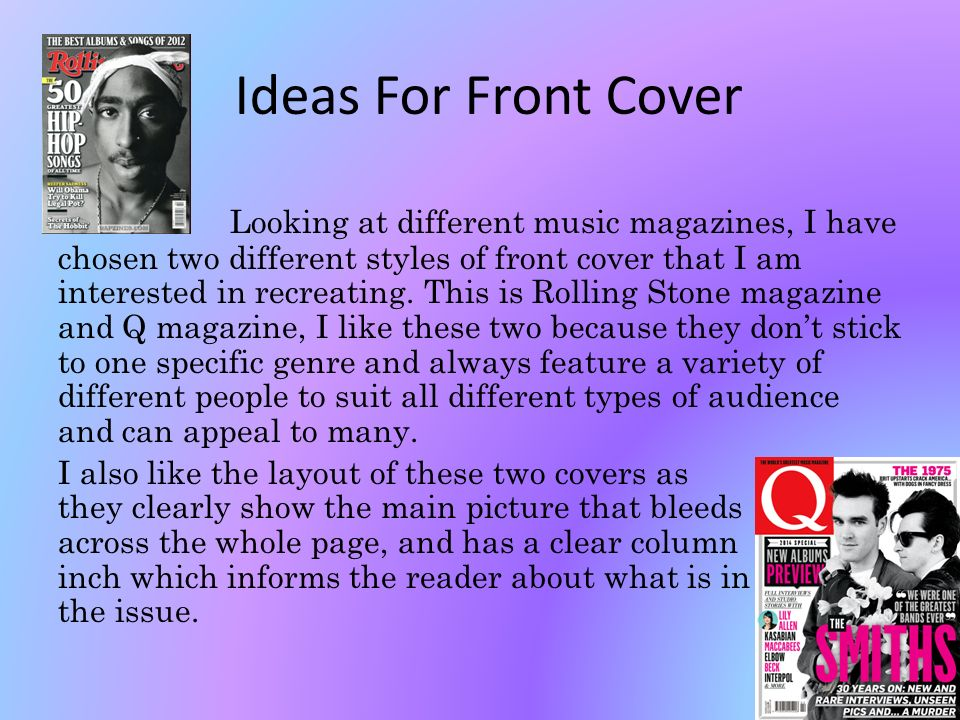 Ideas For Front Cover Looking at different music magazines, I have chosen two different styles of front cover that I am interested in recreating.