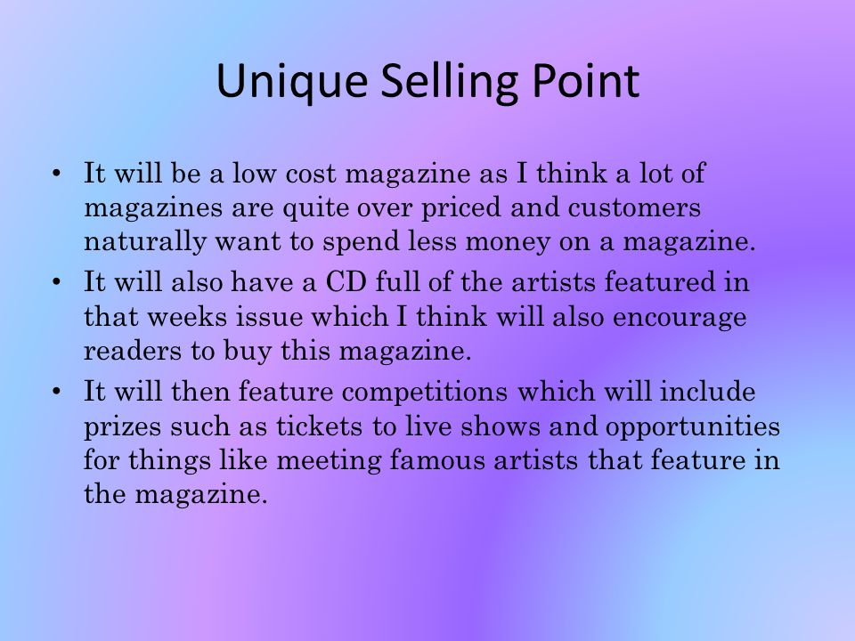 Unique Selling Point It will be a low cost magazine as I think a lot of magazines are quite over priced and customers naturally want to spend less money on a magazine.