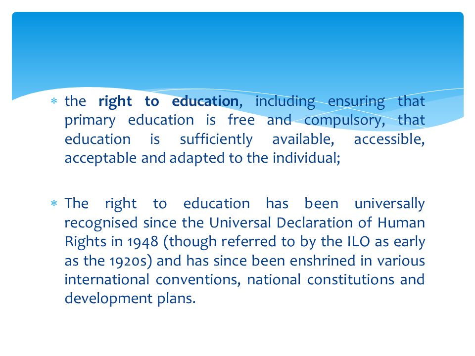  the right to education, including ensuring that primary education is free and compulsory, that education is sufficiently available, accessible, acceptable and adapted to the individual;  The right to education has been universally recognised since the Universal Declaration of Human Rights in 1948 (though referred to by the ILO as early as the 1920s) and has since been enshrined in various international conventions, national constitutions and development plans.
