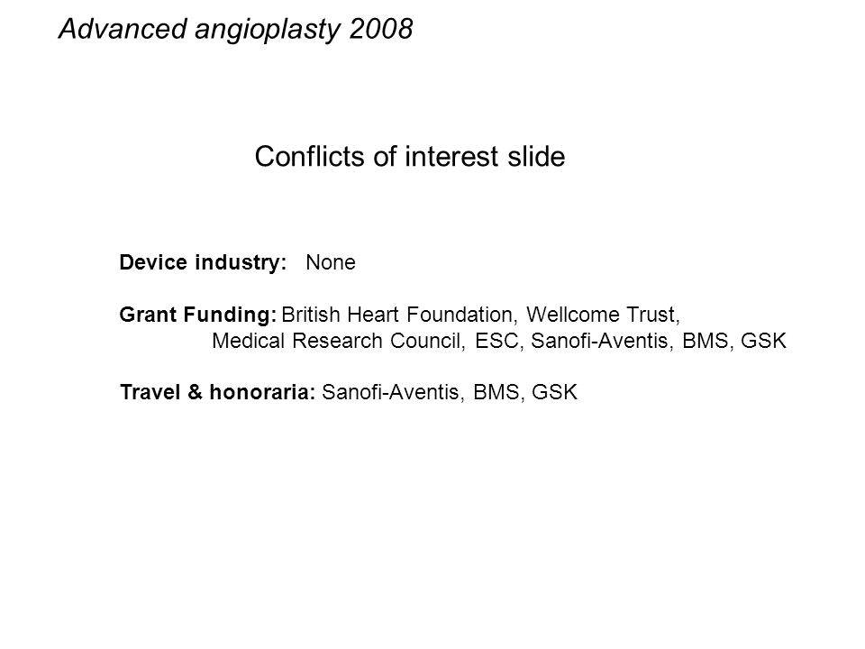 Conflicts of interest slide Advanced angioplasty 2008 Device industry: None Grant Funding: British Heart Foundation, Wellcome Trust, Medical Research Council, ESC, Sanofi-Aventis, BMS, GSK Travel & honoraria: Sanofi-Aventis, BMS, GSK