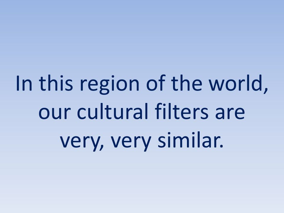 In this region of the world, our cultural filters are very, very similar.