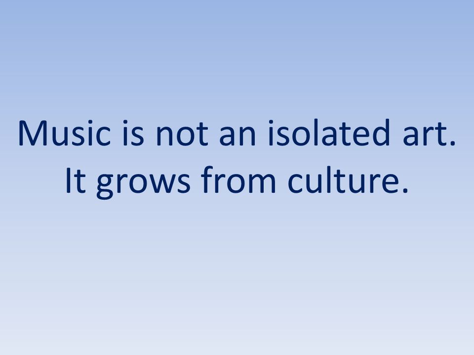 Music is not an isolated art. It grows from culture.