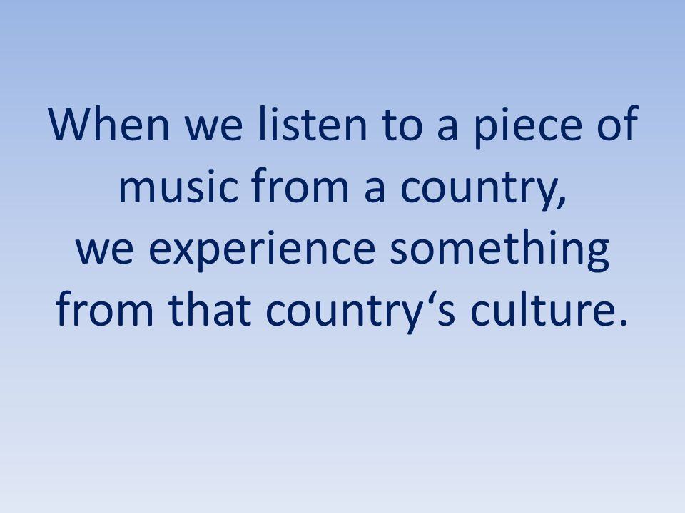 When we listen to a piece of music from a country, we experience something from that country's culture.
