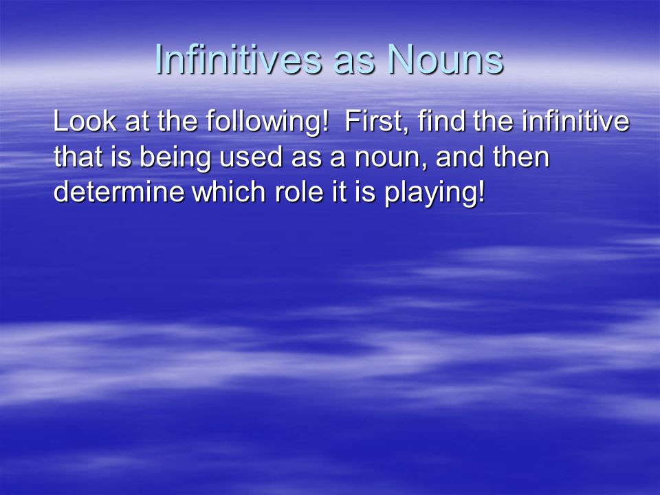 Infinitives as Nouns Look at the following.
