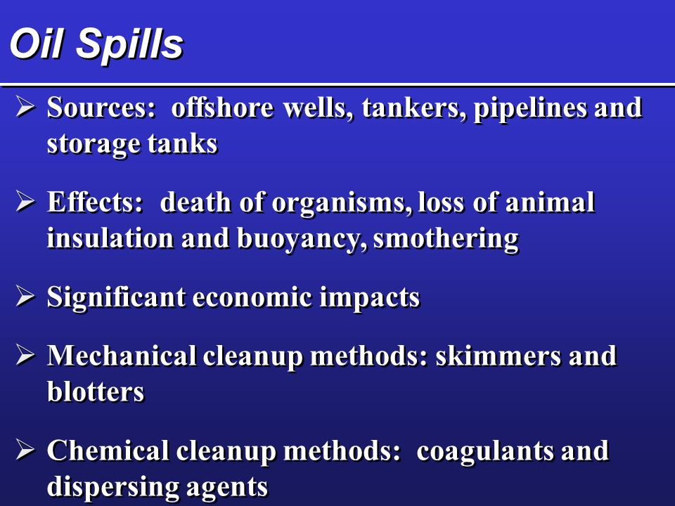 Oil Spills  Sources: offshore wells, tankers, pipelines and storage tanks  Effects: death of organisms, loss of animal insulation and buoyancy, smothering  Significant economic impacts  Mechanical cleanup methods: skimmers and blotters  Chemical cleanup methods: coagulants and dispersing agents
