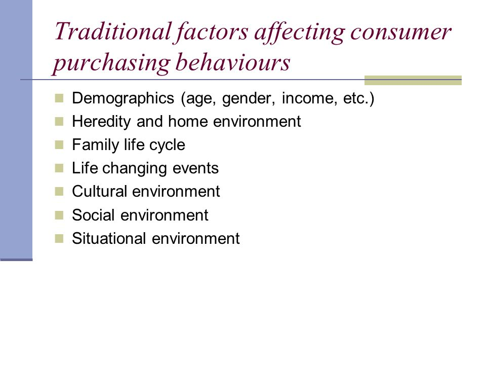 Traditional factors affecting consumer purchasing behaviours Demographics (age, gender, income, etc.) Heredity and home environment Family life cycle Life changing events Cultural environment Social environment Situational environment