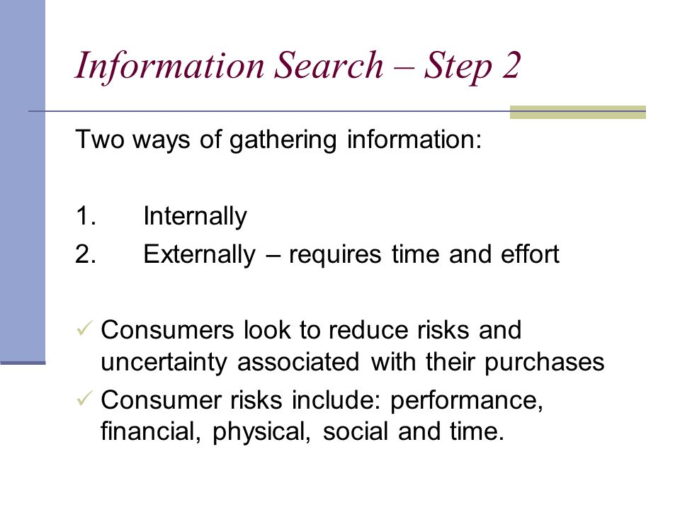 Information Search – Step 2 Two ways of gathering information: 1.Internally 2.Externally – requires time and effort Consumers look to reduce risks and uncertainty associated with their purchases Consumer risks include: performance, financial, physical, social and time.