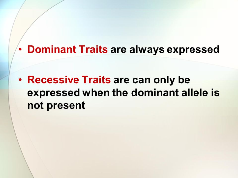 Dominant Traits are always expressed Recessive Traits are can only be expressed when the dominant allele is not present