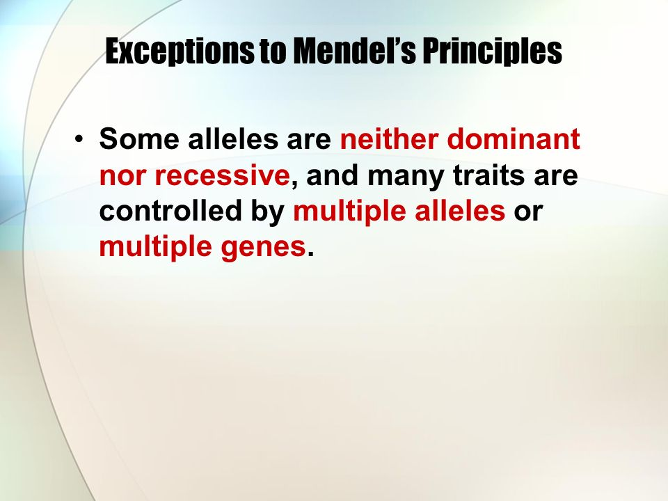 Exceptions to Mendel's Principles Some alleles are neither dominant nor recessive, and many traits are controlled by multiple alleles or multiple genes.