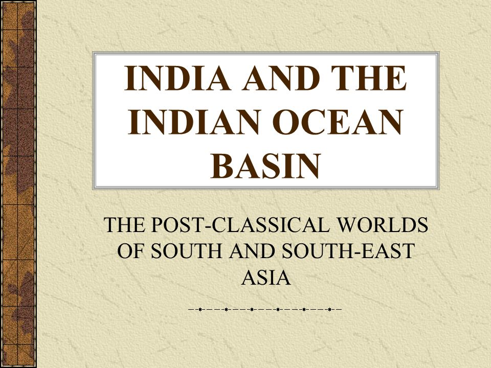 INDIA AND THE INDIAN OCEAN BASIN THE POST-CLASSICAL WORLDS OF SOUTH AND SOUTH-EAST ASIA