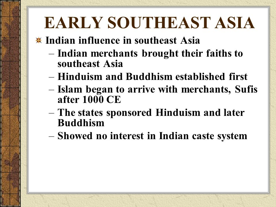 EARLY SOUTHEAST ASIA Indian influence in southeast Asia –Indian merchants brought their faiths to southeast Asia –Hinduism and Buddhism established first –Islam began to arrive with merchants, Sufis after 1000 CE –The states sponsored Hinduism and later Buddhism –Showed no interest in Indian caste system