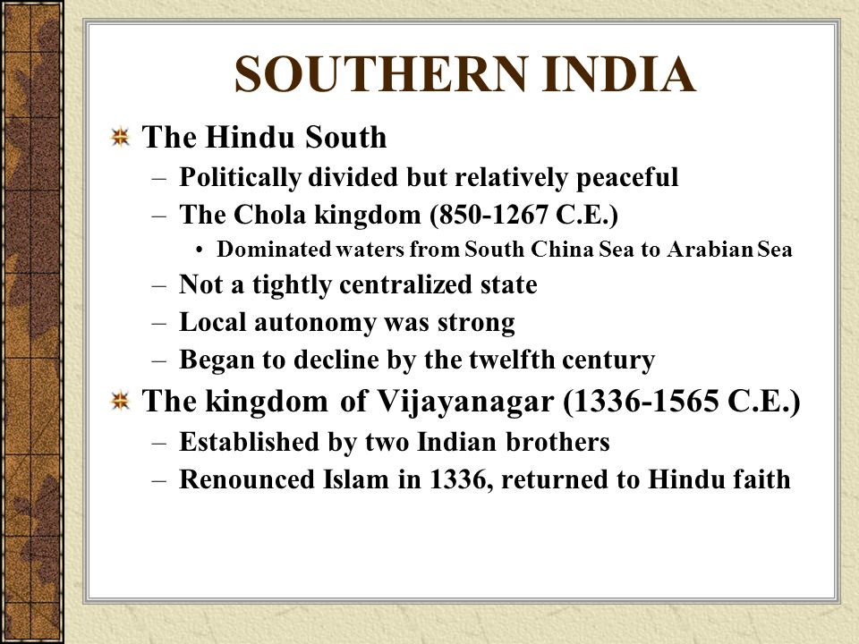 SOUTHERN INDIA The Hindu South –Politically divided but relatively peaceful –The Chola kingdom ( C.E.) Dominated waters from South China Sea to Arabian Sea –Not a tightly centralized state –Local autonomy was strong –Began to decline by the twelfth century The kingdom of Vijayanagar ( C.E.) –Established by two Indian brothers –Renounced Islam in 1336, returned to Hindu faith