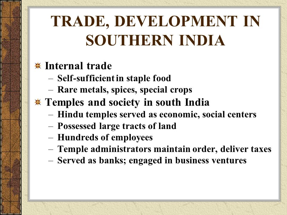 TRADE, DEVELOPMENT IN SOUTHERN INDIA Internal trade –Self-sufficient in staple food –Rare metals, spices, special crops Temples and society in south India –Hindu temples served as economic, social centers –Possessed large tracts of land –Hundreds of employees –Temple administrators maintain order, deliver taxes –Served as banks; engaged in business ventures