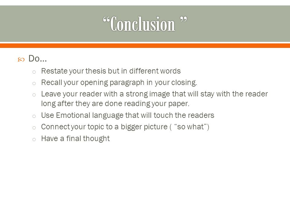  Do… o Restate your thesis but in different words o Recall your opening paragraph in your closing.