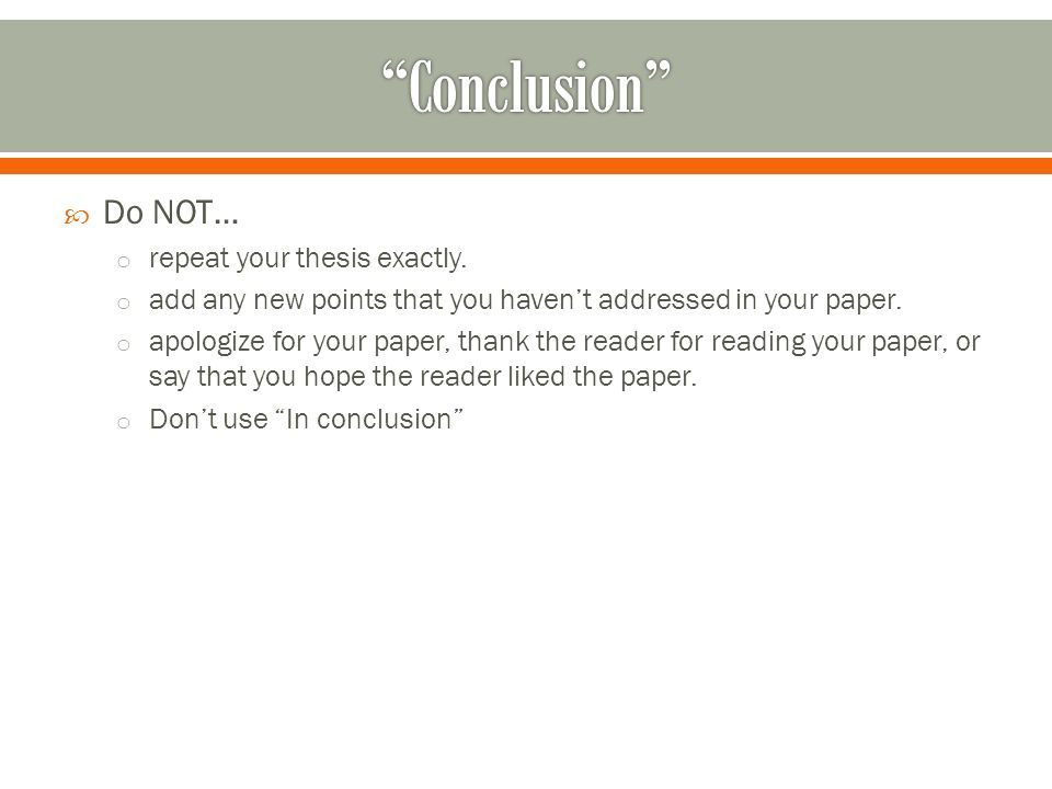  Do NOT… o repeat your thesis exactly.