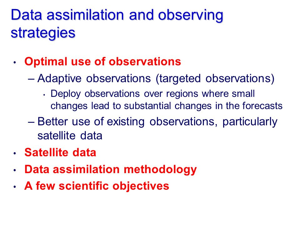 Data assimilation and observing strategies Optimal use of observations –Adaptive observations (targeted observations) Deploy observations over regions where small changes lead to substantial changes in the forecasts –Better use of existing observations, particularly satellite data Satellite data Data assimilation methodology A few scientific objectives