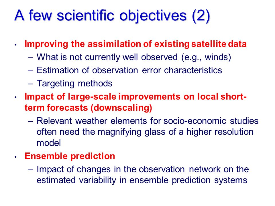 A few scientific objectives (2) Improving the assimilation of existing satellite data –What is not currently well observed (e.g., winds) –Estimation of observation error characteristics –Targeting methods Impact of large-scale improvements on local short- term forecasts (downscaling) –Relevant weather elements for socio-economic studies often need the magnifying glass of a higher resolution model Ensemble prediction –Impact of changes in the observation network on the estimated variability in ensemble prediction systems