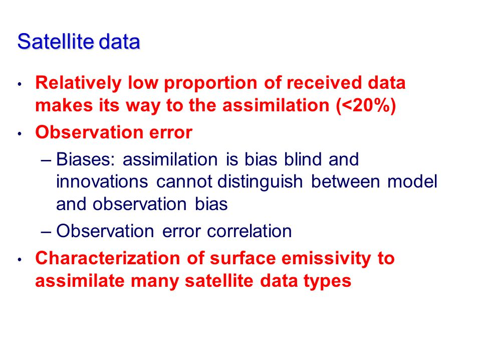 Satellite data Relatively low proportion of received data makes its way to the assimilation (<20%) Observation error –Biases: assimilation is bias blind and innovations cannot distinguish between model and observation bias –Observation error correlation Characterization of surface emissivity to assimilate many satellite data types