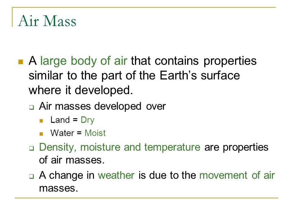 Air Mass A large body of air that contains properties similar to the part of the Earth's surface where it developed.