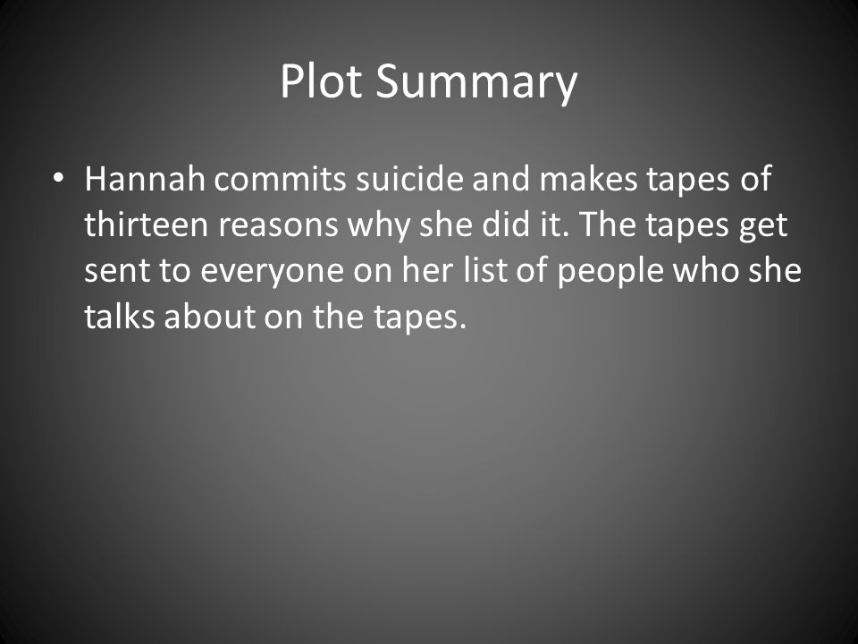 Plot Summary Hannah commits suicide and makes tapes of thirteen reasons why  she did it.